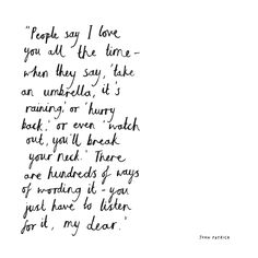 People say I love you all the time — when they say 'take an umbrella, it's raining' or 'hurry back' or even 'watch out, you'll break your neck.' There are hundreds of ways of wording it —you just have to listen for it, my dear. My Kind Of Love, I Love You All, Love Her, New Chapter Quotes, Meaningful Quotes, Inspirational Quotes, Me Quotes, Funny Quotes, Self Motivation
