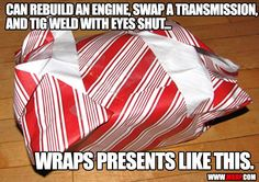 Can rebuild an engine, swap a transmission, and tig weld with eyes shut...WRAPS PRESENTS LIKE THIS.  JM.