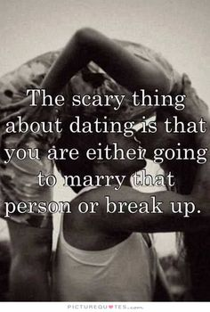 The scary thing about dating is that you are either going to marry that person or break up. Picture Quotes.