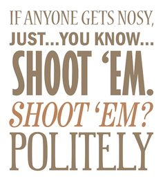 Mal, that may be the best advice you've ever given. Shoot them politely, lol.