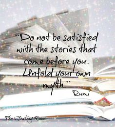 """Do not be satisfied with the stories that came before you. Enfold your own myth."" -- Rumi"