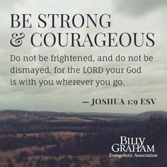 """""""Have I not commanded you? Be strong and courageous. Do not be frightened, and do not be dismayed, for the Lord your God is with you wherever you go."""" Joshua 1:9 #scripture #BGEA"""