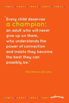 Every child deserves a champion: an adult who will never give up on them, who understands the power of connection and insists they become the best they can possibly be. - Rita Pierson, Educator.
