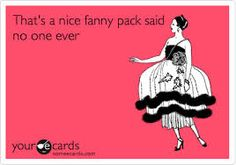 That's a nice fanny pack said no one ever. Chiszar i saw this and it made me think of you and K lol :) I Love To Laugh, Make Me Smile, Athletic Training, Love My Job, E Cards, Someecards, A Team, I Laughed, Laughter