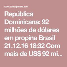 República Dominicana: 92 milhões de dólares em propina  Brasil 21.12.16 18:32 Com mais de US$ 92 milhões em propina a membros do governo da República Dominicana, a Odebrecht conseguiu interferir até no orçamento e na aprovação de empréstimos para obras de seu interesse.  Além dos países já mencionados em posts anteriores, foram identificados pagamentos a membros dos governos de Equador (US$ 33,5 milhões), Guatemala (US$ 18 milhões), México (US$ 10,5 milhões), Moçambique (US$ 900 mil), Panamá…