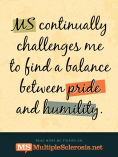 MS continually challenges me to find a balance between pride and humility