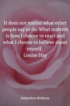 It does not matter what other people say or do. What matters is how I choose to react and what I choose to believe about myself. Louise Hay #positiveaffirmation #affirmation #selfesteem