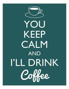 You Keep Calm And I'll Drink Coffee ;)☕