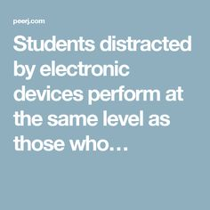Students distracted by electronic devices perform at the same level as those who…
