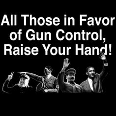 All Those In Favor of Gun Control Obama T Shirt, Black.  What do Castro, Hitler, Stalin and Obama have in common? Yep, gun control. https://gunshirts.com/product/all-those-in-favor-of-gun-control-raise-your-hand/