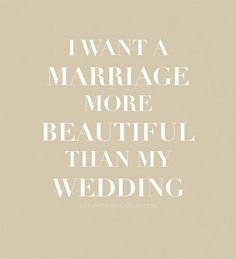That's what all who marry should want. A wedding is for a few minutes, a marriage should be forever.
