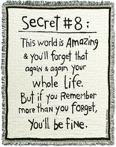 Secret #8: This world is amazing & you'll forget that again & again your whole life. But if you remember more than you forget, you'll be fine.