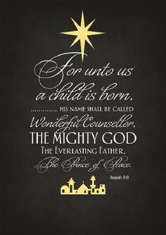 For unto us a child is born, . . . His name shall be called Wonderful Counselor, the Mighty God, the Everlasting Father, the Prince of Peace. [Isaiah 9:6]