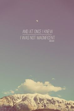 And at once I knew I was not magnificent                                   ~ Holocene by Bon Iver