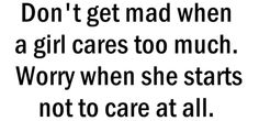 Don't get mad when a girl cares too much. Worry when she starts not to care at all.