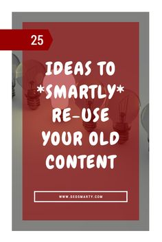 Old content is the huge asset we should be re-using again and again. Here are 25…