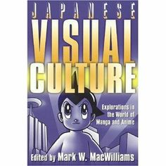 Japanese visual culture : explorations in the world of manga and anime / ed. by Mark W. MacWilliams. Armonk, N.Y. ; London : M.E. Sharpe, 2008