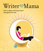 Tips for mom's who write. Excerpt from Writer Mama by Christina Katz