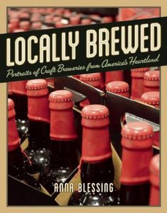 Locally Brewed: Portraits of Craft Breweries from America's Heartland by Anna Blessing