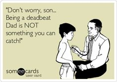 'Don't worry, son... Being a deadbeat Dad is NOT something you can catch!'