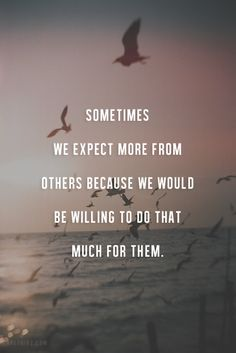 Sometimes we expect more from others because we would be willing to do that much for them. thedailyquotes.com