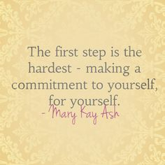 """The first step is the hardest – making a commitment to yourself, for yourself."" – Mary Kay Ash"
