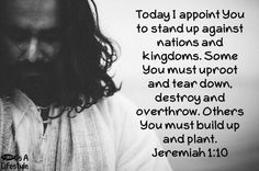 Today I appoint you to stand up against nations and kingdoms. Some you must uproot and tear down, destroy and overthrow.  Others You must build up and plant.  Jeremiah 1:10