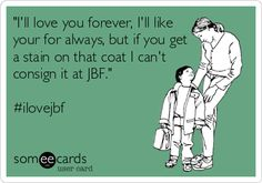 """I'll love you forever, I'll like your for always, but if you get a stain on that coat I can't consign it at JBF."" mom ecard #ilovejbf"
