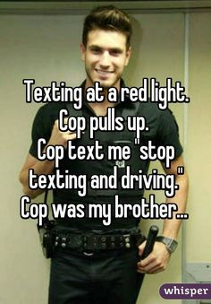 "Texting at a red light. Cop pulls up.  Cop text me ""stop texting and driving."" Cop was my brother..."
