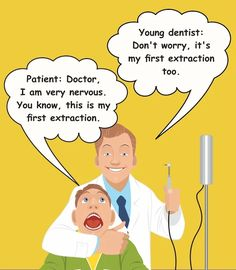 Dentaltown - Patient: Doctor, I am very nervous. This is my 1st extraction. Dental Student: Don't worry, it's my 1st extraction too.