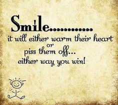 Smile.. It will either warm their heart of piss them off. Either way you win!