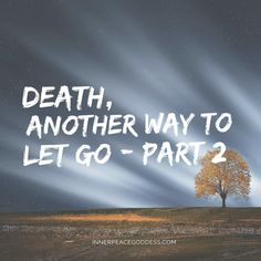 Death, another way to let go - PART 2