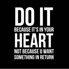 Do it because it's in your heart