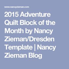 2015 Adventure Quilt Block of the Month by Nancy Zieman/Dresden Template | Nancy Zieman Blog