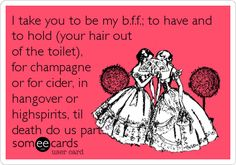 I take you to be my b.f.f.; to have and to hold (your hair out of the toilet), for champagne or for cider, in hangover or highspirits, til death do us part. | Friendship Ecard | someecards.com