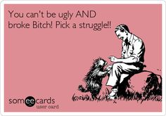 You can't be ugly AND broke Bitch! Pick a struggle!!