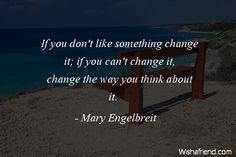 If you don't like something change it; if you can't change it, change the way you think about it.  -Mary Engelbreit