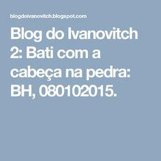 Blog do Ivanovitch 2: Bati com a cabeça na pedra: BH, 080102015.