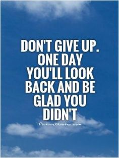 Don't give up. One day you'll look back and be glad you didn't. Picture Quotes.