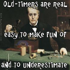 Never underestimate an old timer. Or do it, it is not hard to do