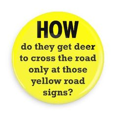 Funny Buttons - Custom Buttons Promotional Badges - Funny Philosophical Sayings Pins - Wacky Buttons - How do they get deer to cross the road only at those yellow road signs?