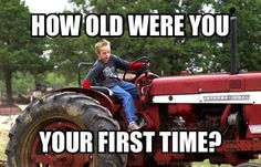 I was about 4. I steered and controlled the gas and Pappaw worked the petals cause I was to little to reach em... now they don't want em on a tractor till they are grown. I live in Ky. Haha like that's gonna happen! The next thing I drove was my Daddy's 13 speed dump truck. I was 7. Not bad for a girl.