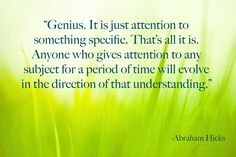 """Genius.  It is just attention to something specific.  That's all it is.  Anyone who gives attention to any subject for a period of time will evolve in the direction of that understanding.""  - Abraham Hicks"