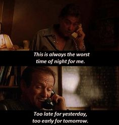 """This is always the worst time of night for me. Too late for yesterday, too early for tomorrow.""  - Robin Williams in Insomnia (2002) with Al Pacino. Dir. Christopher Nolan."