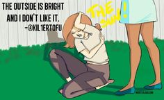 """""""The outside is bright and I don't like it.""""... this is me..... all day all long. .."""