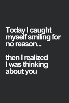 today i caught myself smiling for no reason then i realized i was thinking about you