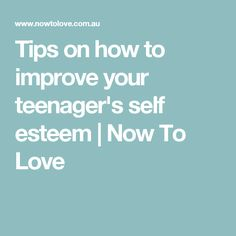 Tips on how to improve your teenager's self esteem | Now To Love
