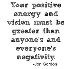 Your positive energy and vision must've GREATER than anyone's and everyone's negativity.