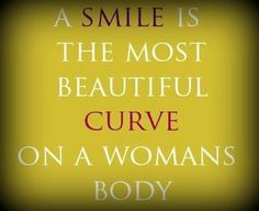 The smile is the most beautiful curve on a womans body. how people perceive you is entirely up to you.