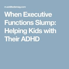 When Executive Functions Slump: Helping Kids with Their ADHD